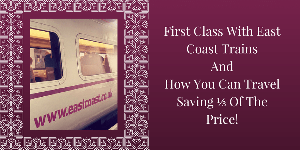 First Class With East Coast Trains And How You Can Travel Saving ⅓ Of The Price!