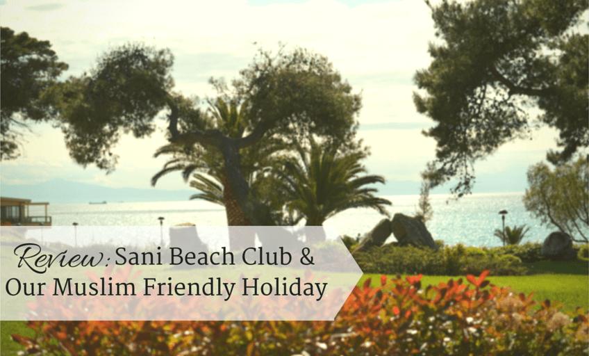 Review- Sani Beach Club & Our Muslim Friendly Holiday