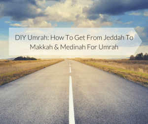 Umrah- How To Get From Jeddah To Makkah & Medinah For Umrah