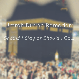 Umrah During Ramadan – Should I Stay or Should I Go?